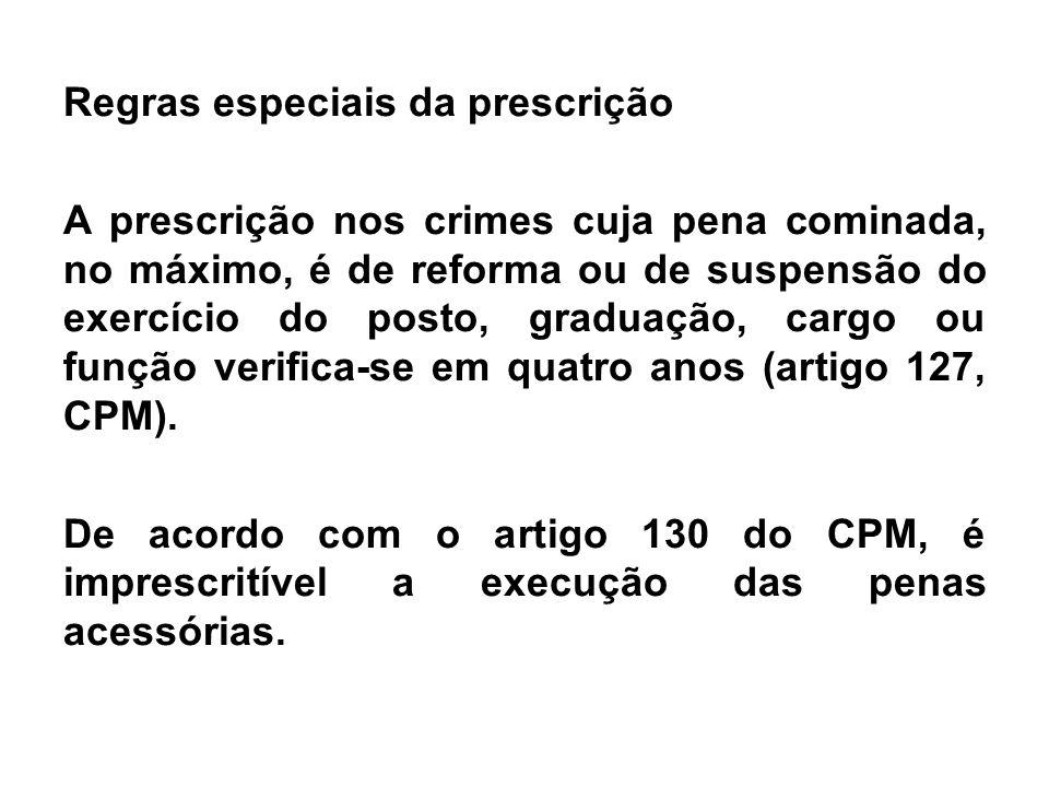 Regras especiais da prescrição A prescrição nos crimes cuja pena cominada, no máximo, é de reforma ou de suspensão do exercício do posto, graduação, c