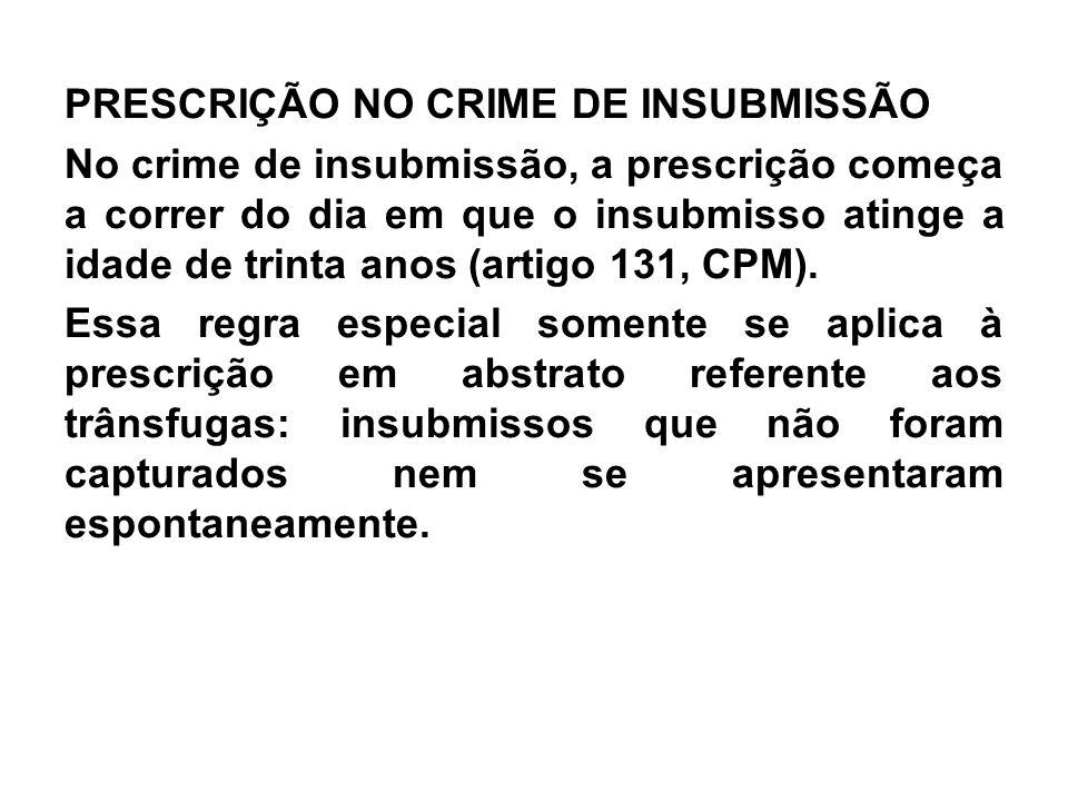 PRESCRIÇÃO NO CRIME DE INSUBMISSÃO No crime de insubmissão, a prescrição começa a correr do dia em que o insubmisso atinge a idade de trinta anos (art