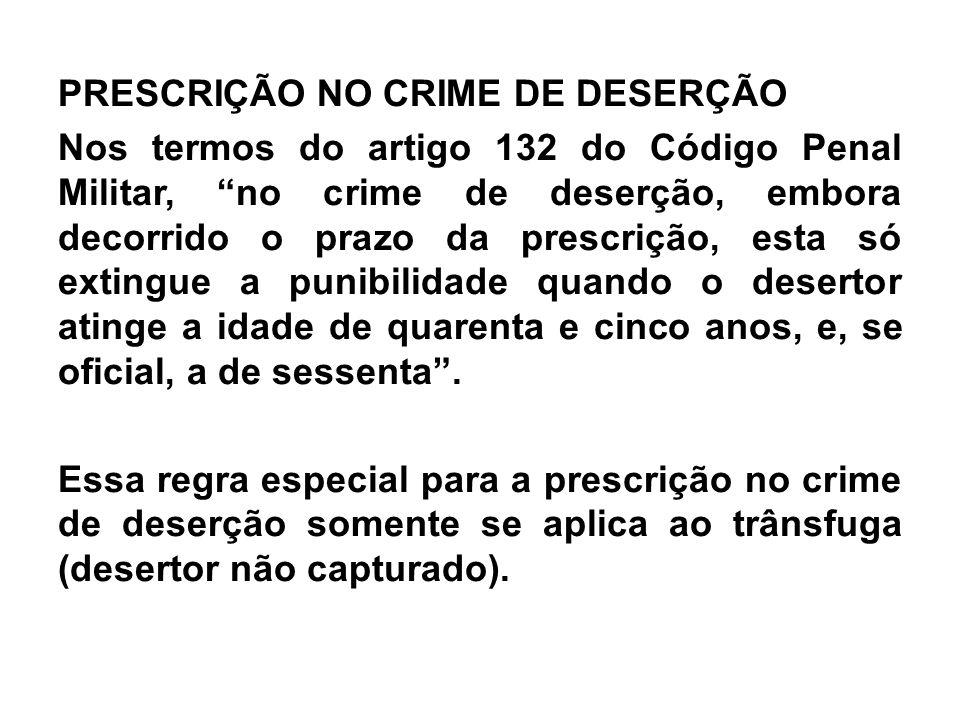 """PRESCRIÇÃO NO CRIME DE DESERÇÃO Nos termos do artigo 132 do Código Penal Militar, """"no crime de deserção, embora decorrido o prazo da prescrição, esta"""