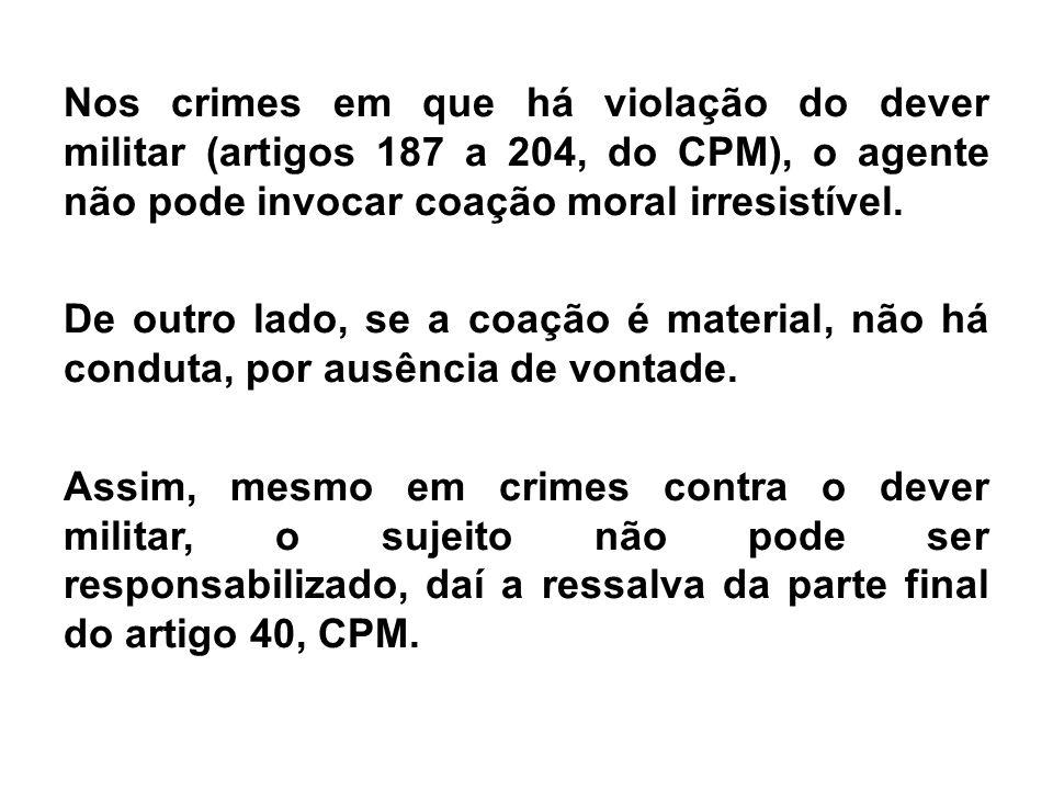 Nos crimes em que há violação do dever militar (artigos 187 a 204, do CPM), o agente não pode invocar coação moral irresistível. De outro lado, se a c