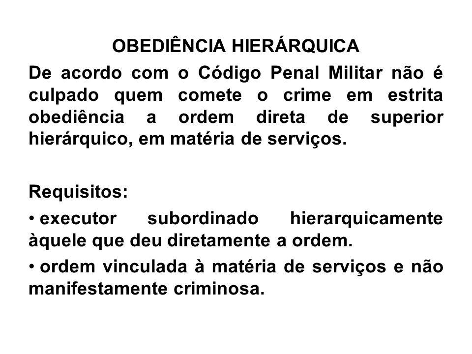OBEDIÊNCIA HIERÁRQUICA De acordo com o Código Penal Militar não é culpado quem comete o crime em estrita obediência a ordem direta de superior hierárq