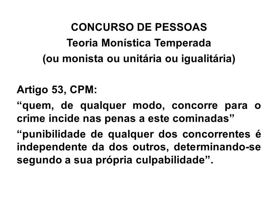 """CONCURSO DE PESSOAS Teoria Monística Temperada (ou monista ou unitária ou igualitária) Artigo 53, CPM: """"quem, de qualquer modo, concorre para o crime"""
