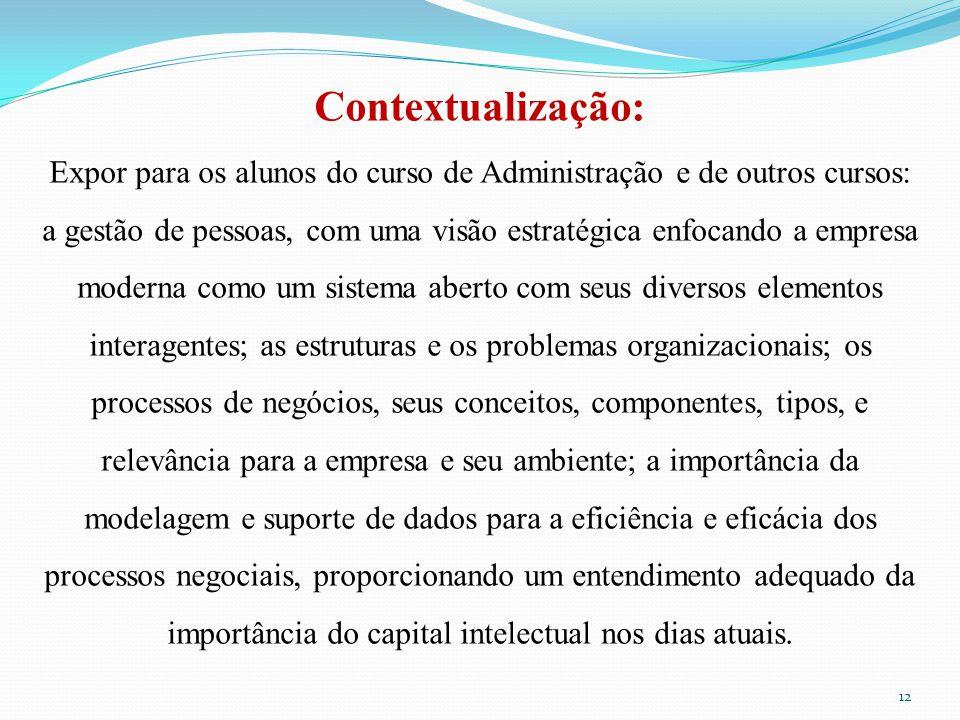 Contextualização: Expor para os alunos do curso de Administração e de outros cursos: a gestão de pessoas, com uma visão estratégica enfocando a empresa moderna como um sistema aberto com seus diversos elementos interagentes; as estruturas e os problemas organizacionais; os processos de negócios, seus conceitos, componentes, tipos, e relevância para a empresa e seu ambiente; a importância da modelagem e suporte de dados para a eficiência e eficácia dos processos negociais, proporcionando um entendimento adequado da importância do capital intelectual nos dias atuais.