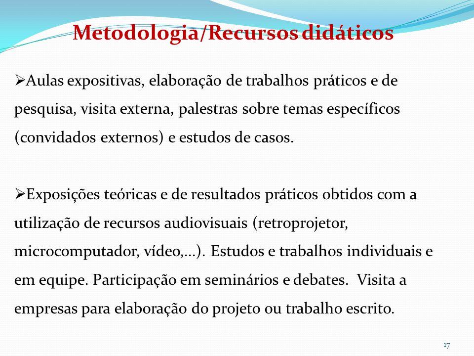 17 Metodologia/Recursos didáticos  Aulas expositivas, elaboração de trabalhos práticos e de pesquisa, visita externa, palestras sobre temas específicos (convidados externos) e estudos de casos.