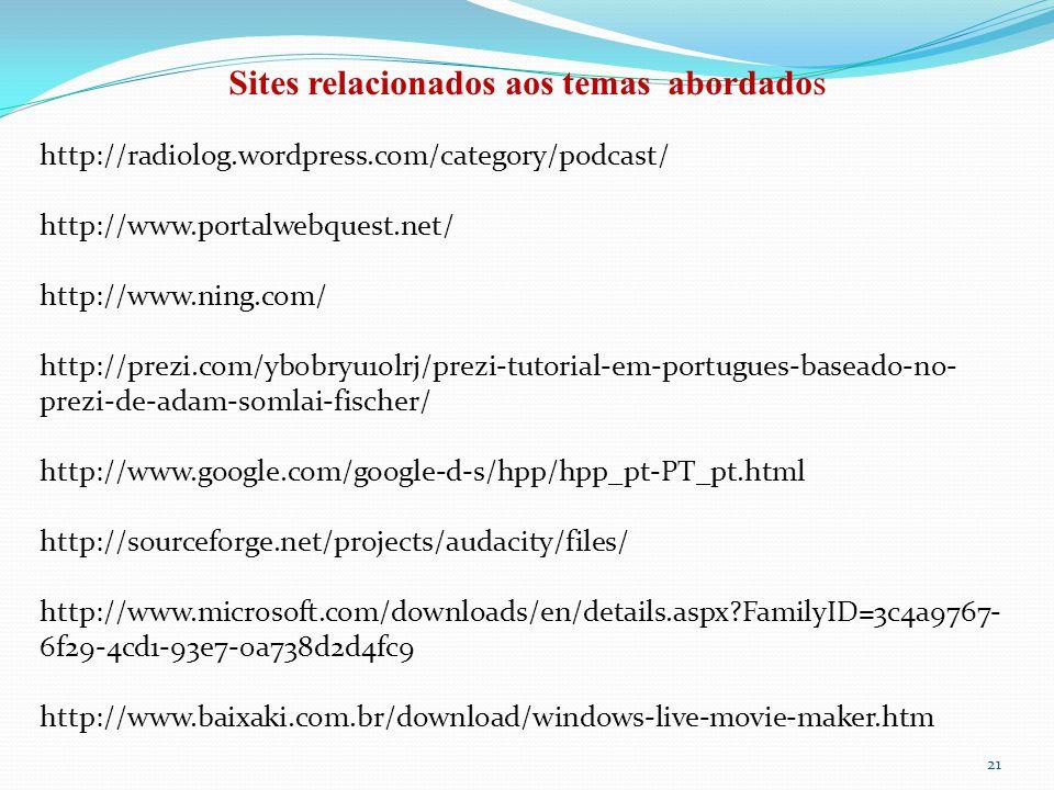 21 Sites relacionados aos temas abordados http://radiolog.wordpress.com/category/podcast/ http://www.portalwebquest.net/ http://www.ning.com/ http://prezi.com/yb0bryu1olrj/prezi-tutorial-em-portugues-baseado-no- prezi-de-adam-somlai-fischer/ http://www.google.com/google-d-s/hpp/hpp_pt-PT_pt.html http://sourceforge.net/projects/audacity/files/ http://www.microsoft.com/downloads/en/details.aspx?FamilyID=3c4a9767- 6f29-4cd1-93e7-0a738d2d4fc9 http://www.baixaki.com.br/download/windows-live-movie-maker.htm
