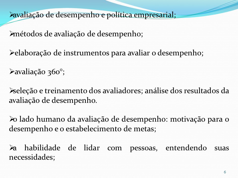 6  avaliação de desempenho e política empresarial;  métodos de avaliação de desempenho;  elaboração de instrumentos para avaliar o desempenho;  avaliação 360°;  seleção e treinamento dos avaliadores; análise dos resultados da avaliação de desempenho.