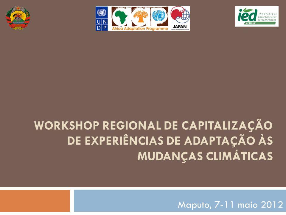 WORKSHOP REGIONAL DE CAPITALIZAÇÃO DE EXPERIÊNCIAS DE ADAPTAÇÃO ÀS MUDANÇAS CLIMÁTICAS Maputo, 7-11 maio 2012