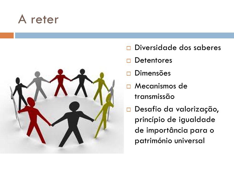 A reter  Diversidade dos saberes  Detentores  Dimensões  Mecanismos de transmissão  Desafio da valorização, princípio de igualdade de importância para o património universal