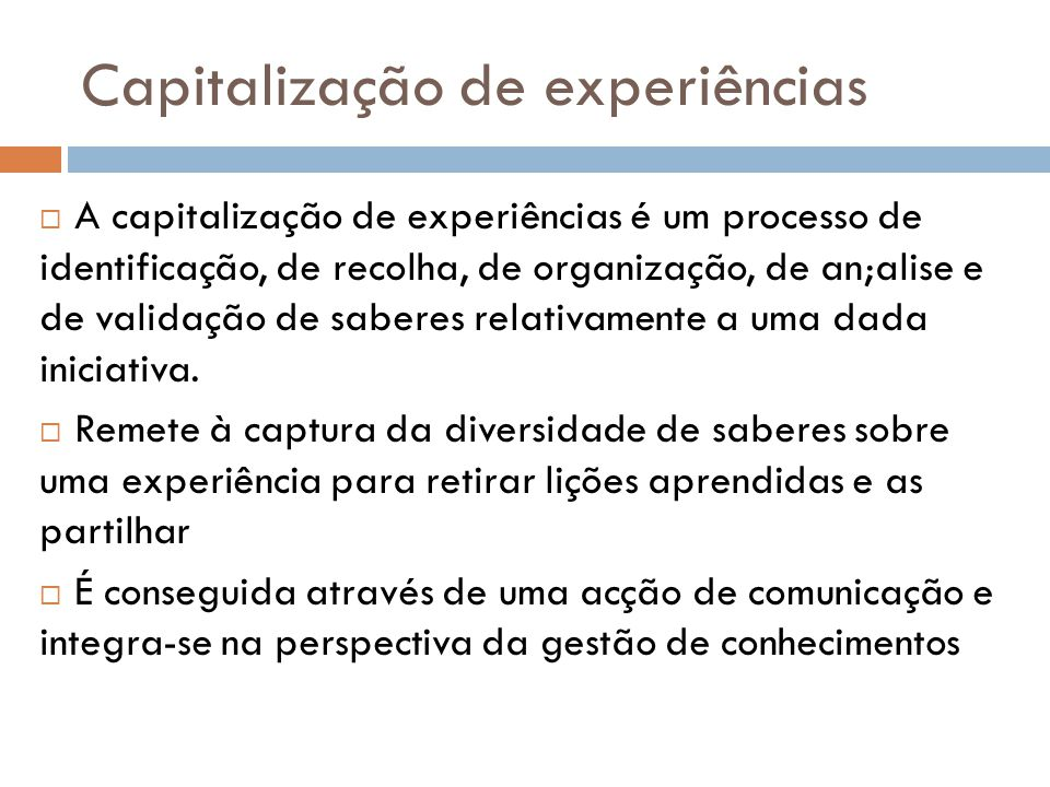Capitalização de experiências  A capitalização de experiências é um processo de identificação, de recolha, de organização, de an;alise e de validação de saberes relativamente a uma dada iniciativa.