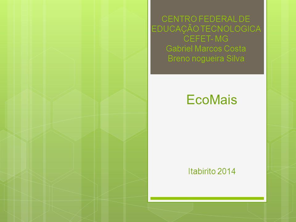 CENTRO FEDERAL DE EDUCAÇÃO TECNOLOGICA CEFET- MG Gabriel Marcos Costa Breno nogueira Silva EcoMais Itabirito 2014