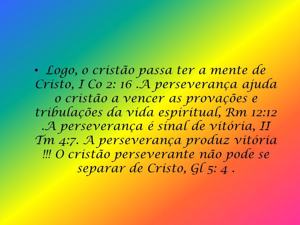 III. AS MARAVILHAS DA PERSEVERANÇA A perseverança trabalha na natureza, no temperamento, no comportamento do cristão, tornando-o resistente para vence