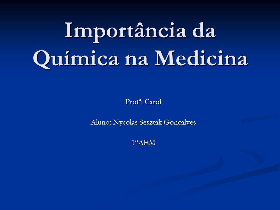 Importância da Química na Medicina Profª: Carol Aluno: Nycolas Sesztak Gonçalves 1°AEM