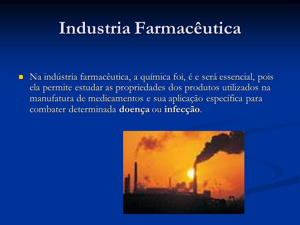 Industria Farmacêutica Na indústria farmacêutica, a química foi, é e será essencial, pois ela permite estudar as propriedades dos produtos utilizados na manufatura de medicamentos e sua aplicação específica para combater determinada doença ou infecção.