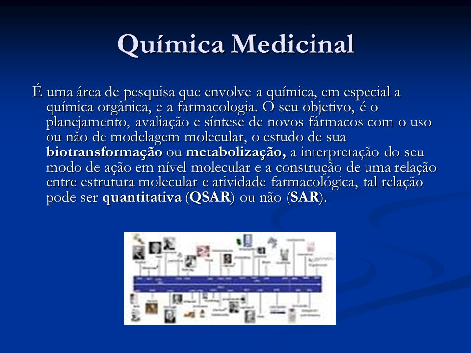 Química Medicinal É uma área de pesquisa que envolve a química, em especial a química orgânica, e a farmacologia. O seu objetivo, é o planejamento, av