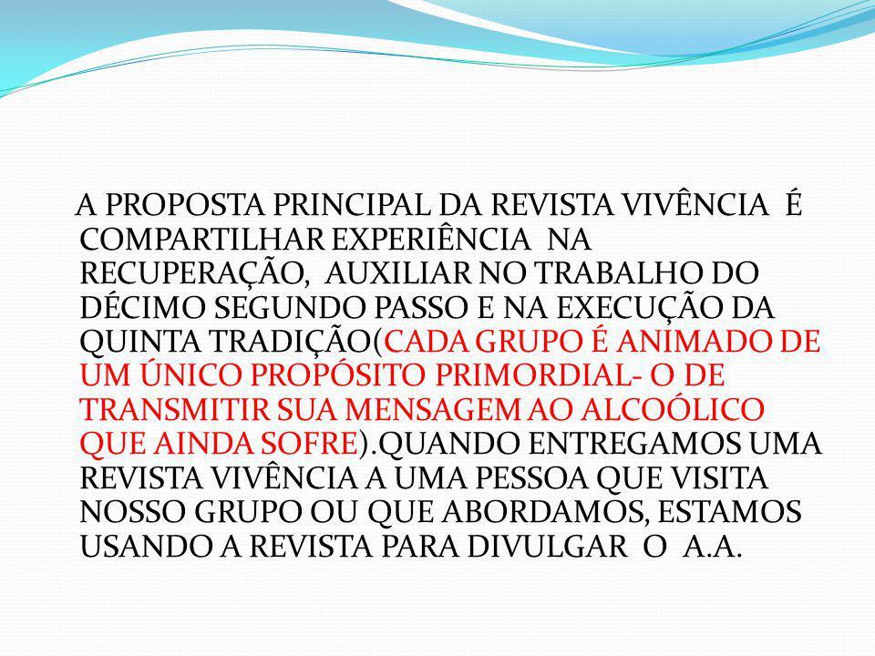 A PROPOSTA PRINCIPAL DA REVISTA VIVÊNCIA É COMPARTILHAR EXPERIÊNCIA NA RECUPERAÇÃO, AUXILIAR NO TRABALHO DO DÉCIMO SEGUNDO PASSO E NA EXECUÇÃO DA QUINTA TRADIÇÃO(CADA GRUPO É ANIMADO DE UM ÚNICO PROPÓSITO PRIMORDIAL- O DE TRANSMITIR SUA MENSAGEM AO ALCOÓLICO QUE AINDA SOFRE).QUANDO ENTREGAMOS UMA REVISTA VIVÊNCIA A UMA PESSOA QUE VISITA NOSSO GRUPO OU QUE ABORDAMOS, ESTAMOS USANDO A REVISTA PARA DIVULGAR O A.A.