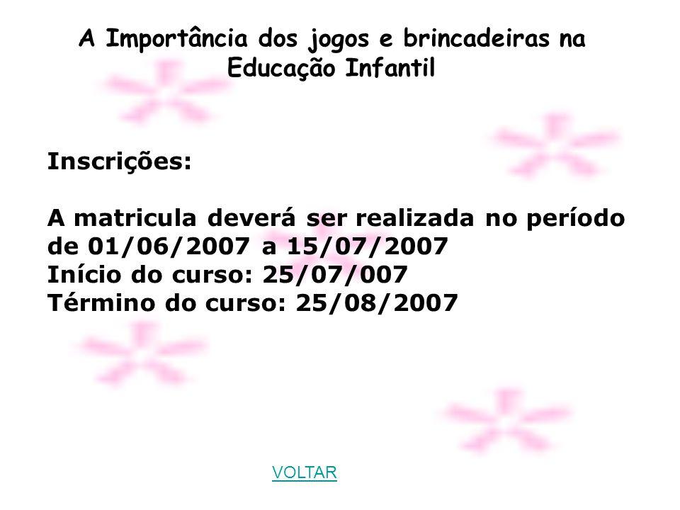 A Importância dos jogos e brincadeiras na Educação Infantil Inscrições: A matricula deverá ser realizada no período de 01/06/2007 a 15/07/2007 Início do curso: 25/07/007 Término do curso: 25/08/2007 VOLTAR