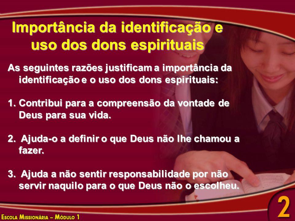 Importância da identificação e uso dos dons espirituais As seguintes razões justificam a importância da identificação e o uso dos dons espirituais: 1.Contribui para a compreensão da vontade de Deus para sua vida.