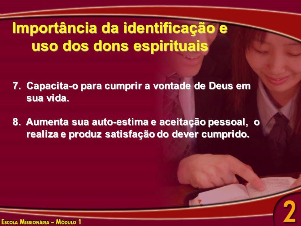 Importância da identificação e uso dos dons espirituais 7. Capacita-o para cumprir a vontade de Deus em sua vida. sua vida. 8. Aumenta sua auto-estima