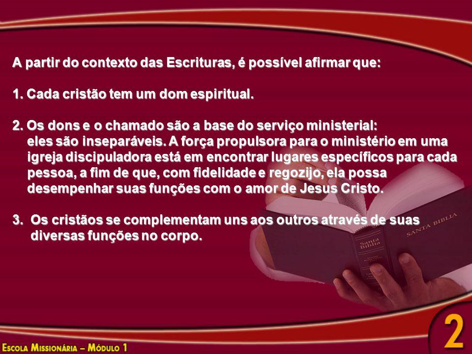 A partir do contexto das Escrituras, é possível afirmar que: 1. Cada cristão tem um dom espiritual. 2. Os dons e o chamado são a base do serviço minis