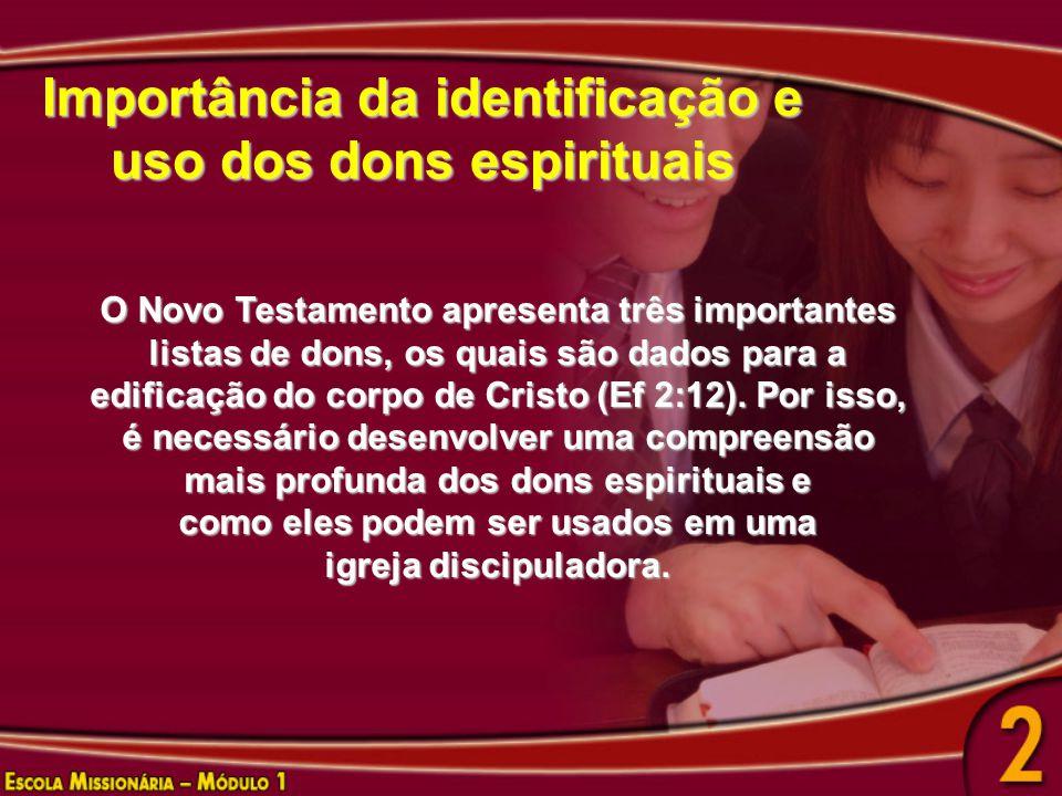 Importância da identificação e uso dos dons espirituais O Novo Testamento apresenta três importantes listas de dons, os quais são dados para a edificação do corpo de Cristo (Ef 2:12).