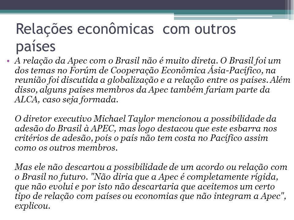Relações econômicas com outros países A relação da Apec com o Brasil não é muito direta. O Brasil foi um dos temas no Forúm de Cooperação Econômica Ás