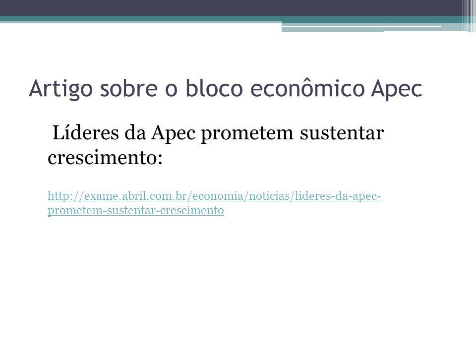 Artigo sobre o bloco econômico Apec Líderes da Apec prometem sustentar crescimento: http://exame.abril.com.br/economia/noticias/lideres-da-apec- prome
