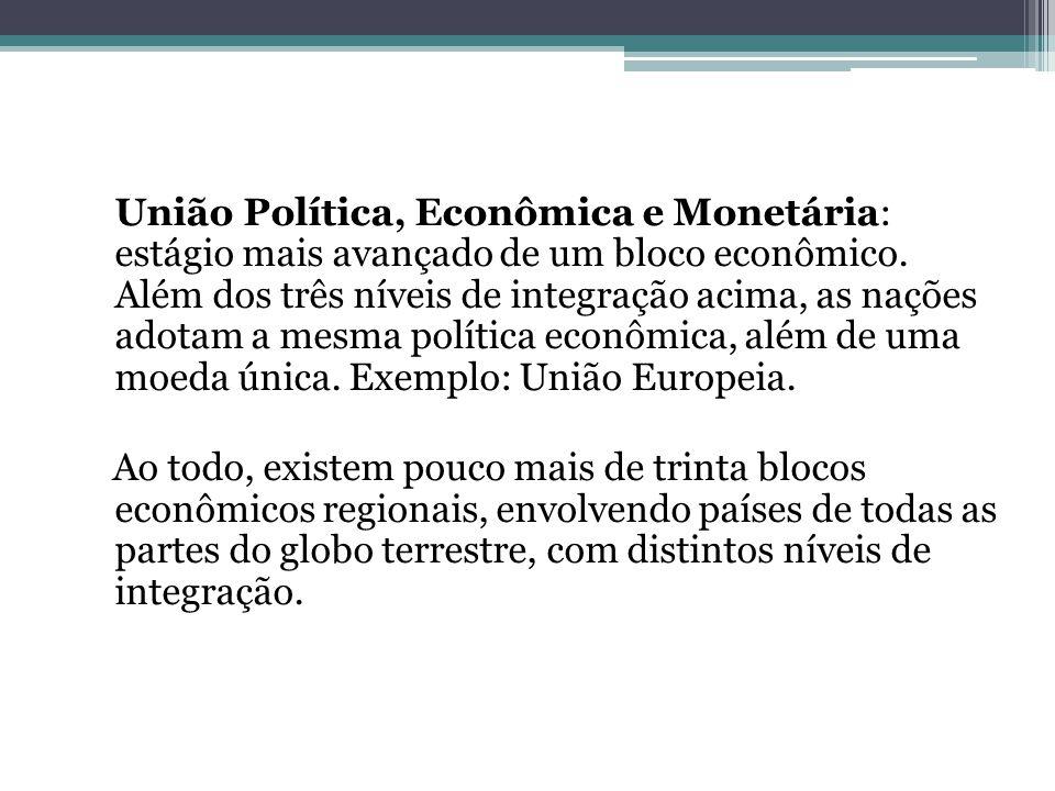 União Política, Econômica e Monetária: estágio mais avançado de um bloco econômico. Além dos três níveis de integração acima, as nações adotam a mesma