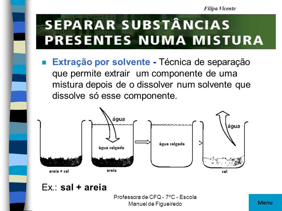 Filipa Vicente Professora de CFQ - 7ºC - Escola Manuel de Figueiredo n Extração por solvente - Técnica de separação que permite extrair um componente
