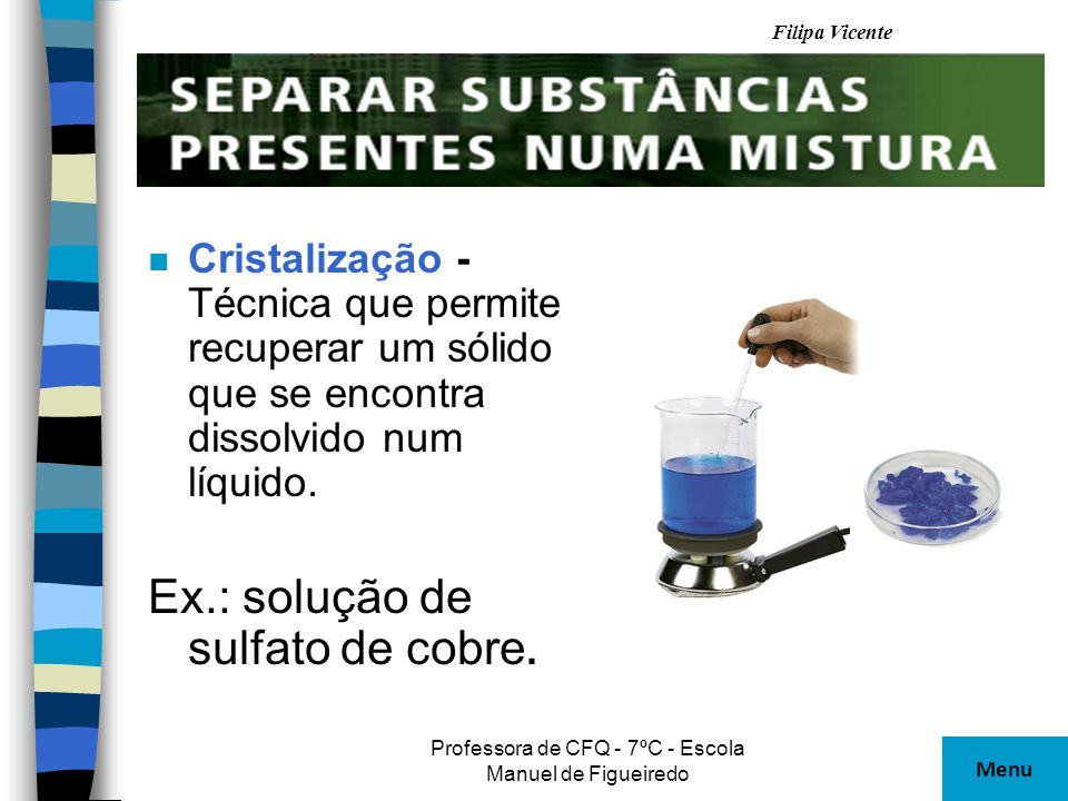 Filipa Vicente Professora de CFQ - 7ºC - Escola Manuel de Figueiredo n Cristalização - Técnica que permite recuperar um sólido que se encontra dissolv
