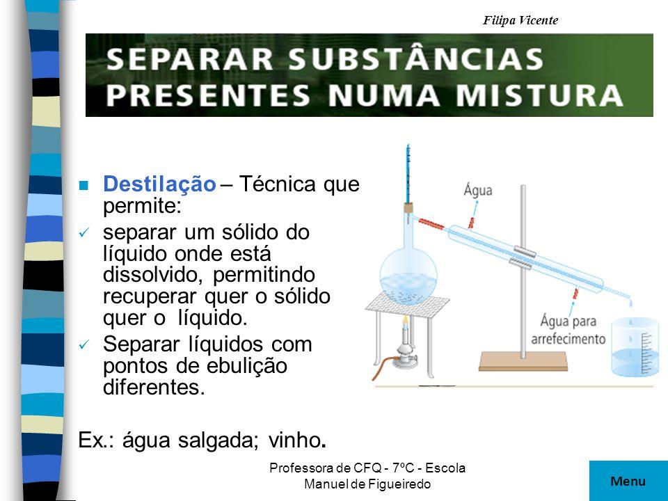 Filipa Vicente Professora de CFQ - 7ºC - Escola Manuel de Figueiredo n Destilação – Técnica que permite: separar um sólido do líquido onde está dissol