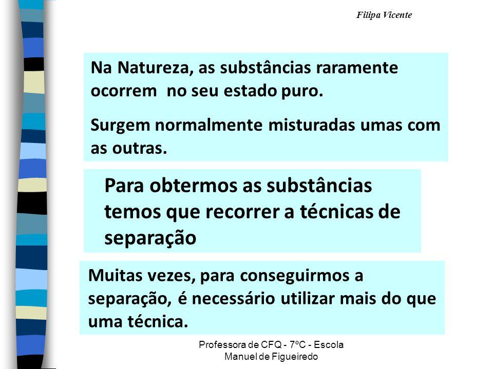 Filipa Vicente Professora de CFQ - 7ºC - Escola Manuel de Figueiredo Na Natureza, as substâncias raramente ocorrem no seu estado puro. Surgem normalme