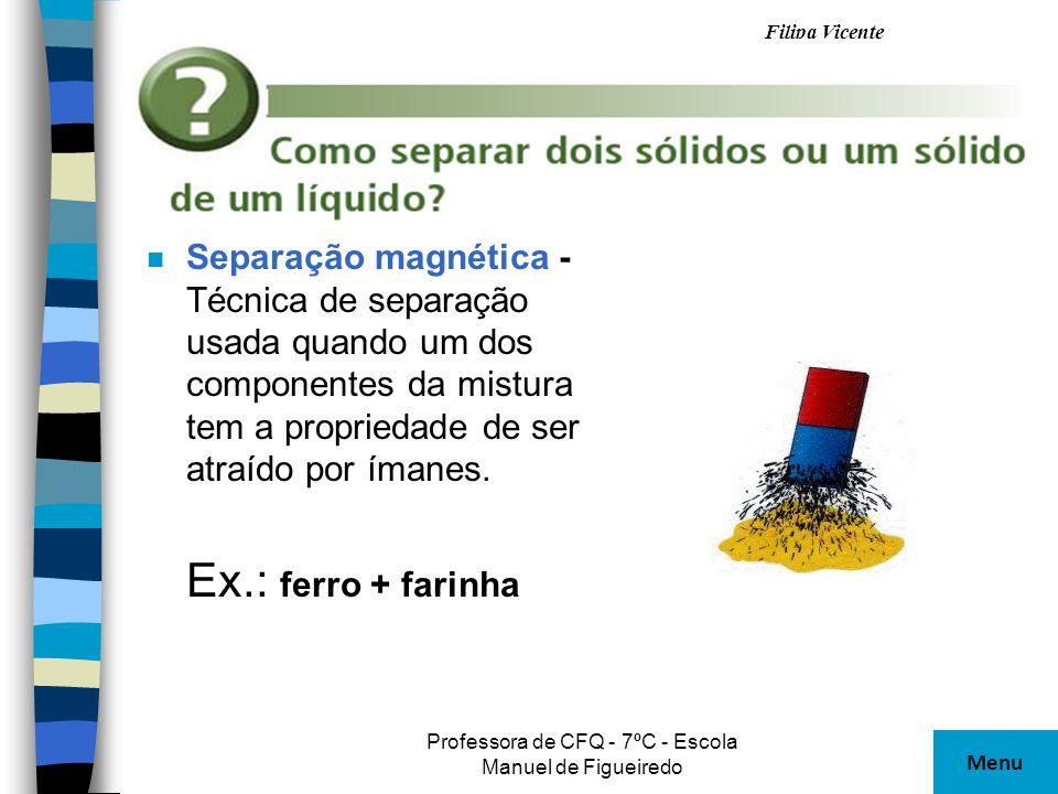 Filipa Vicente Professora de CFQ - 7ºC - Escola Manuel de Figueiredo n Separação magnética - Técnica de separação usada quando um dos componentes da m