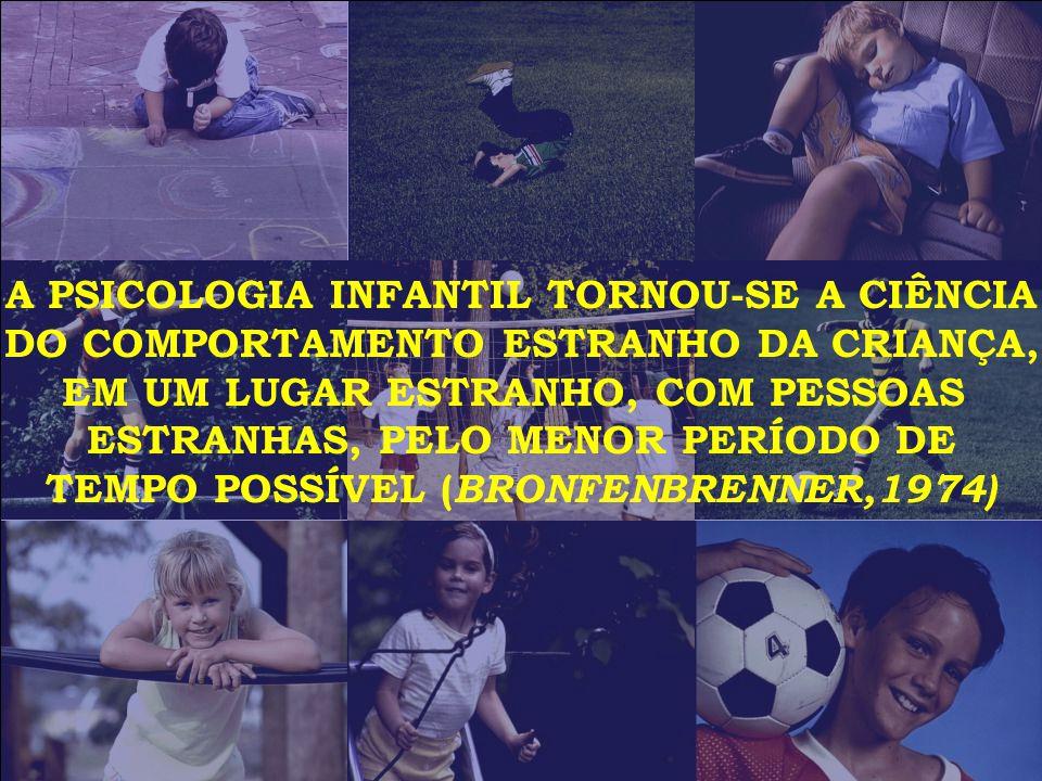 A PSICOLOGIA INFANTIL TORNOU-SE A CIÊNCIA DO COMPORTAMENTO ESTRANHO DA CRIANÇA, EM UM LUGAR ESTRANHO, COM PESSOAS ESTRANHAS, PELO MENOR PERÍODO DE TEMPO POSSÍVEL ( BRONFENBRENNER,1974)