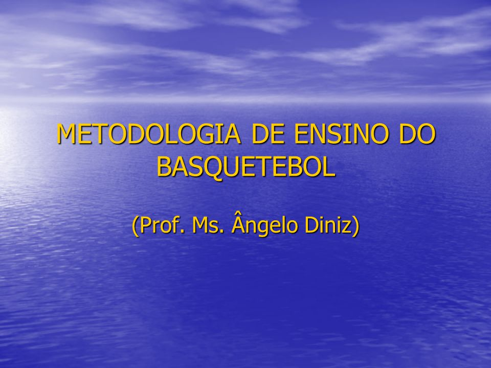METODOLOGIA DE ENSINO DO BASQUETEBOL (Prof. Ms. Ângelo Diniz)