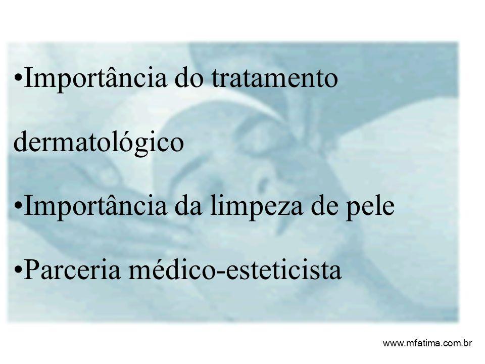 Importância do tratamento dermatológico Importância da limpeza de pele Parceria médico-esteticista www.mfatima.com.br