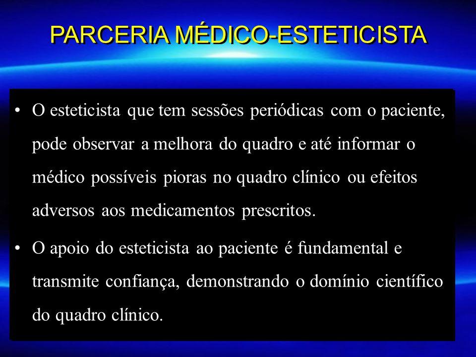 PARCERIA MÉDICO-ESTETICISTA O esteticista que tem sessões periódicas com o paciente, pode observar a melhora do quadro e até informar o médico possíveis pioras no quadro clínico ou efeitos adversos aos medicamentos prescritos.