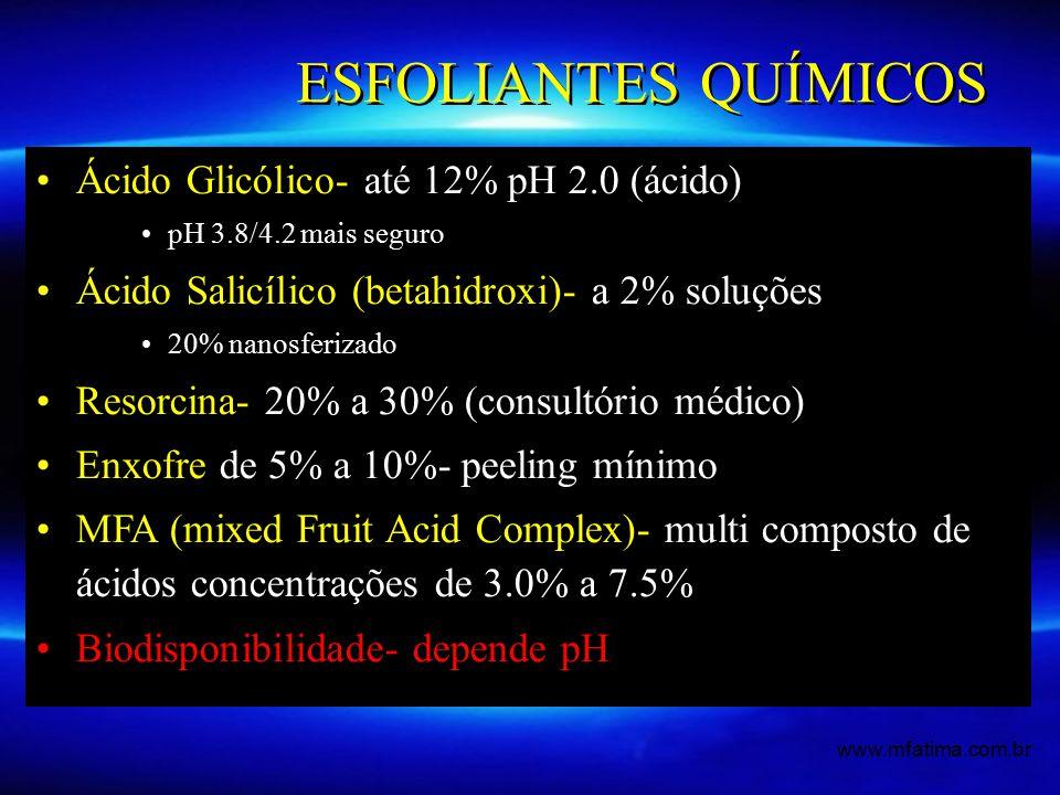 ESFOLIANTES QUÍMICOS Ácido Glicólico- até 12% pH 2.0 (ácido) pH 3.8/4.2 mais seguro Ácido Salicílico (betahidroxi)- a 2% soluções 20% nanosferizado Resorcina- 20% a 30% (consultório médico) Enxofre de 5% a 10%- peeling mínimo MFA (mixed Fruit Acid Complex)- multi composto de ácidos concentrações de 3.0% a 7.5% Biodisponibilidade- depende pH www.mfatima.com.br