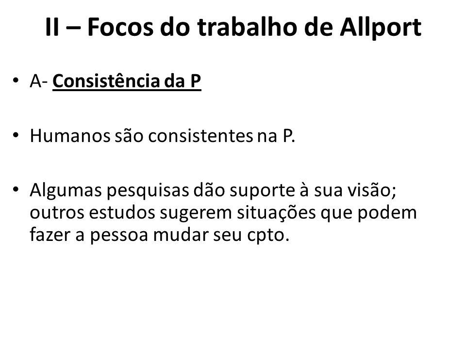 II – Focos do trabalho de Allport A- Consistência da P Humanos são consistentes na P.