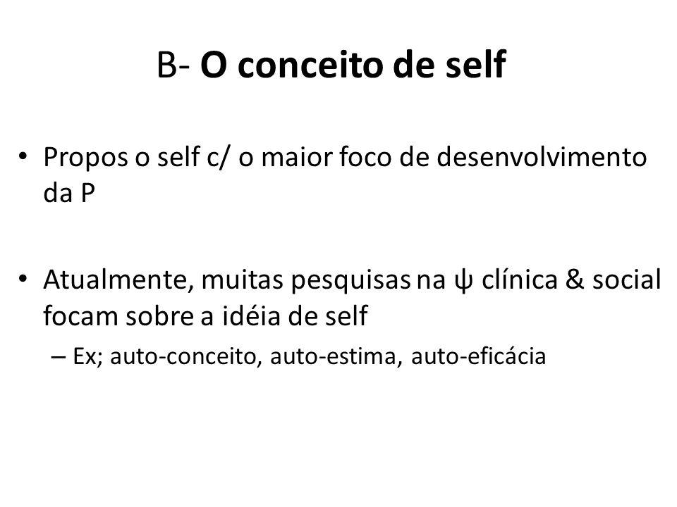 B- O conceito de self Propos o self c/ o maior foco de desenvolvimento da P Atualmente, muitas pesquisas na ψ clínica & social focam sobre a idéia de self – Ex; auto-conceito, auto-estima, auto-eficácia