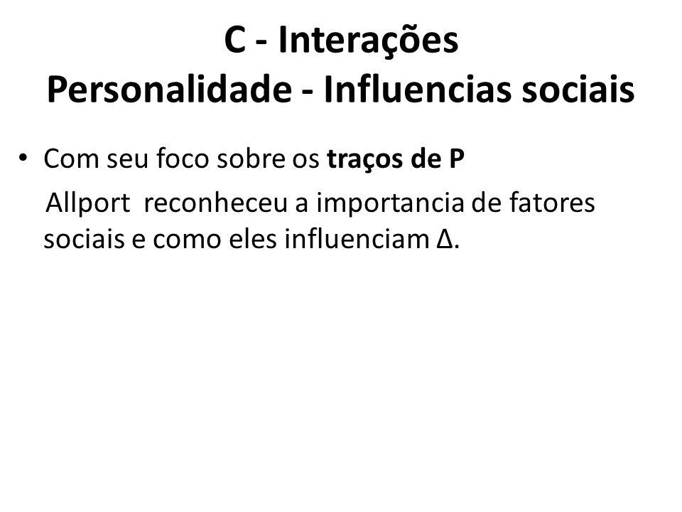 C - Interações Personalidade - Influencias sociais Com seu foco sobre os traços de P Allport reconheceu a importancia de fatores sociais e como eles influenciam Δ.