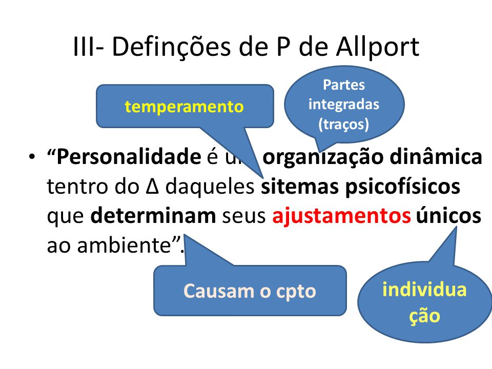 III- Definções de P de Allport Personalidade é um organização dinâmica tentro do Δ daqueles sitemas psicofísicos que determinam seus ajustamentos únicos ao ambiente .
