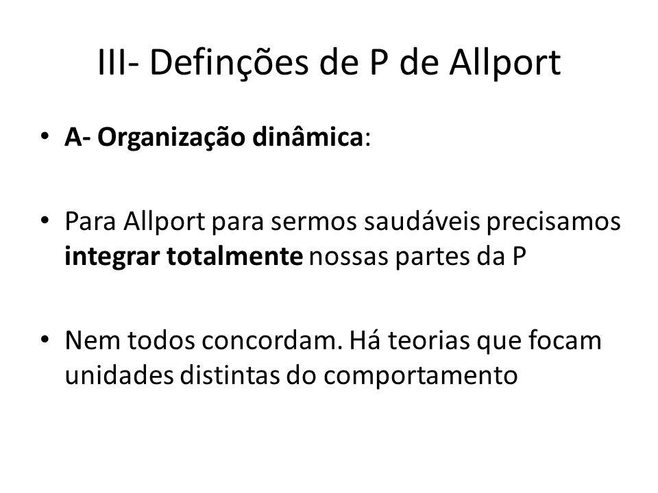 III- Definções de P de Allport A- Organização dinâmica: Para Allport para sermos saudáveis precisamos integrar totalmente nossas partes da P Nem todos concordam.