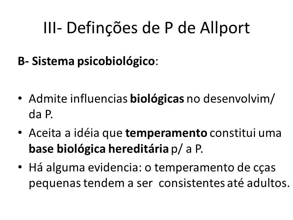 III- Definções de P de Allport B- Sistema psicobiológico: Admite influencias biológicas no desenvolvim/ da P.