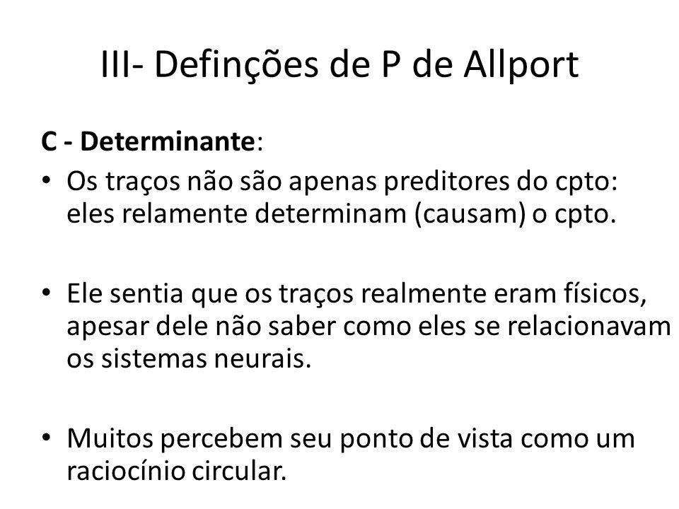 III- Definções de P de Allport C - Determinante: Os traços não são apenas preditores do cpto: eles relamente determinam (causam) o cpto.