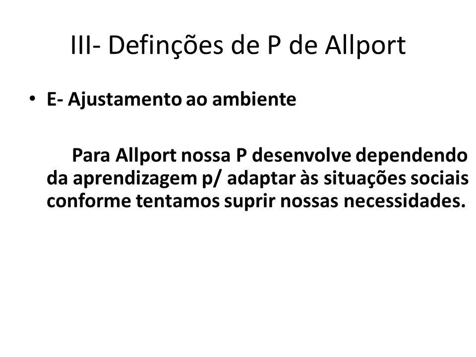 III- Definções de P de Allport E- Ajustamento ao ambiente Para Allport nossa P desenvolve dependendo da aprendizagem p/ adaptar às situações sociais conforme tentamos suprir nossas necessidades.