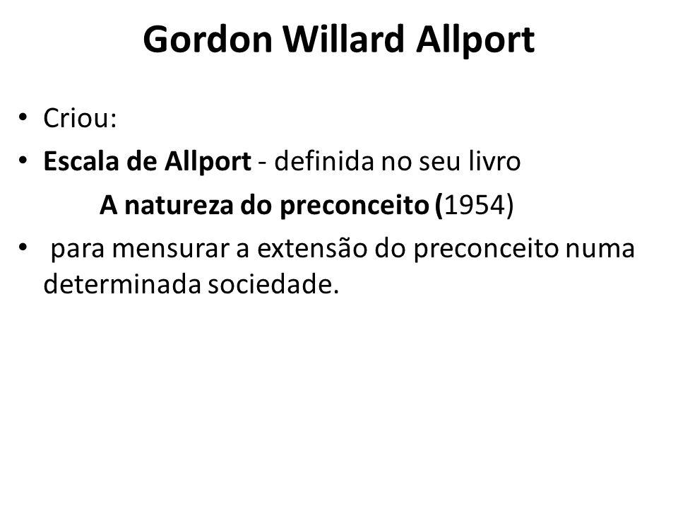 Gordon Willard Allport Criou: Escala de Allport - definida no seu livro A natureza do preconceito (1954) para mensurar a extensão do preconceito numa determinada sociedade.