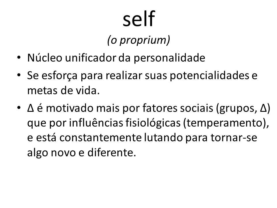 self (o proprium) Núcleo unificador da personalidade Se esforça para realizar suas potencialidades e metas de vida.