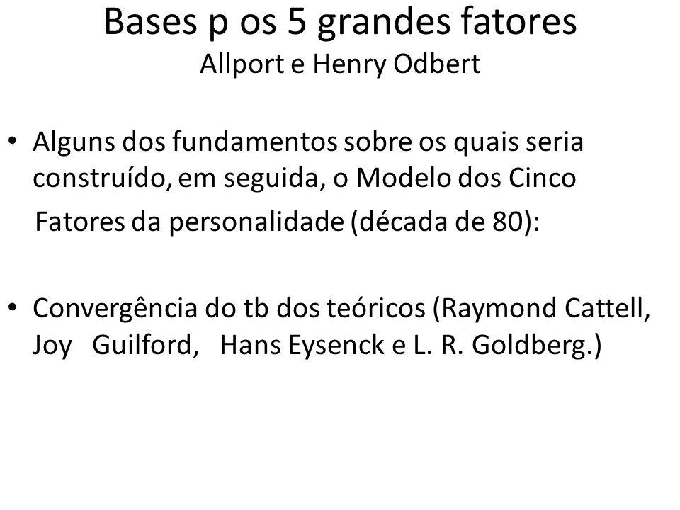 Bases p os 5 grandes fatores Allport e Henry Odbert Alguns dos fundamentos sobre os quais seria construído, em seguida, o Modelo dos Cinco Fatores da personalidade (década de 80): Convergência do tb dos teóricos (Raymond Cattell, Joy Guilford, Hans Eysenck e L.