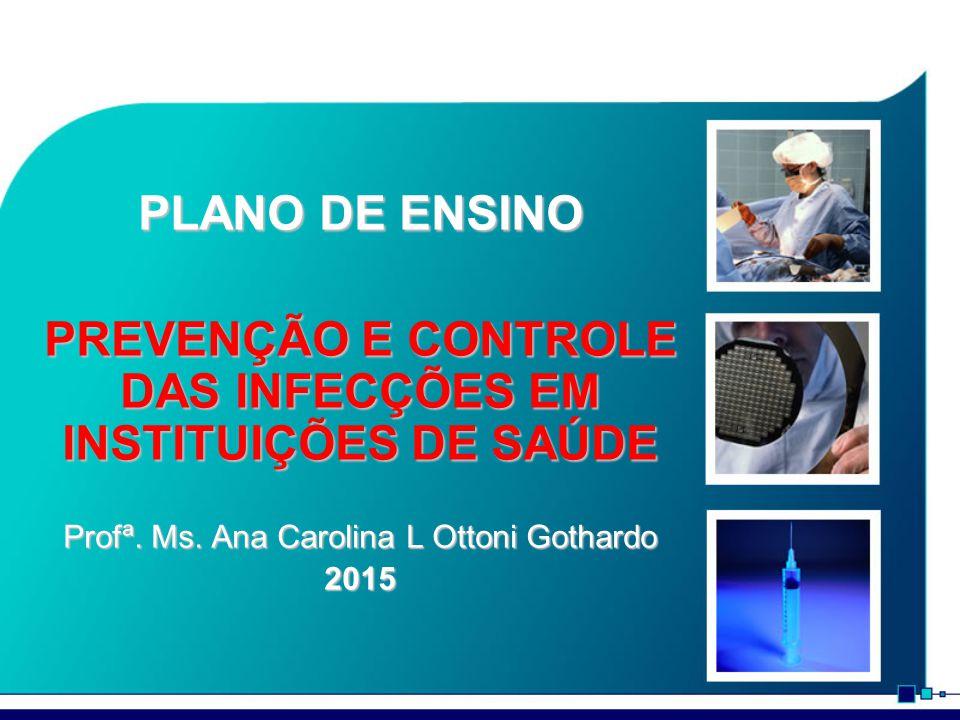 PLANO DE ENSINO PREVENÇÃO E CONTROLE DAS INFECÇÕES EM INSTITUIÇÕES DE SAÚDE Profª. Ms. Ana Carolina L Ottoni Gothardo 2015