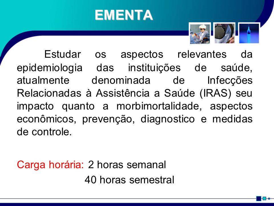 EMENTA Estudar os aspectos relevantes da epidemiologia das instituições de saúde, atualmente denominada de Infecções Relacionadas à Assistência a Saúde (IRAS) seu impacto quanto a morbimortalidade, aspectos econômicos, prevenção, diagnostico e medidas de controle.